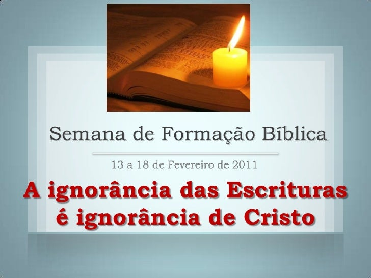 Semana de Formação Bíblica<br />13 a 18 de Fevereiro de 2011<br />A ignorância das Escrituras<br />é ignorância de Cristo<...
