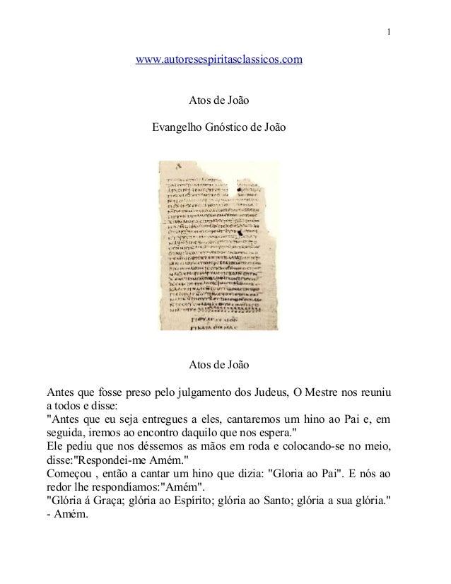 1  www.autoresespiritasclassicos.com Atos de João Evangelho Gnóstico de João  Atos de João Antes que fosse preso pelo julg...