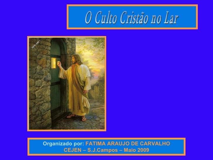 Organizado por:   FATIMA ARAUJO DE CARVALHO CEJEN – S.J.Campos – Maio 2009 O Culto Cristão no Lar