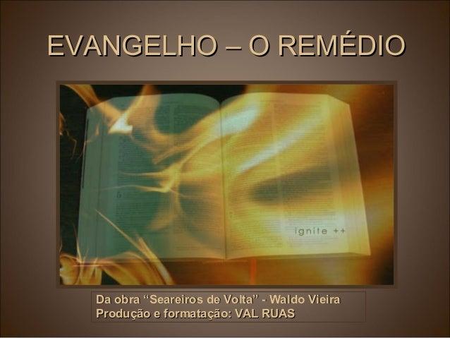 """EVANGELHO – O REMÉDIOEVANGELHO – O REMÉDIO Da obra """"Seareiros de Volta"""" - Waldo VieiraDa obra """"Seareiros de Volta"""" - Waldo..."""