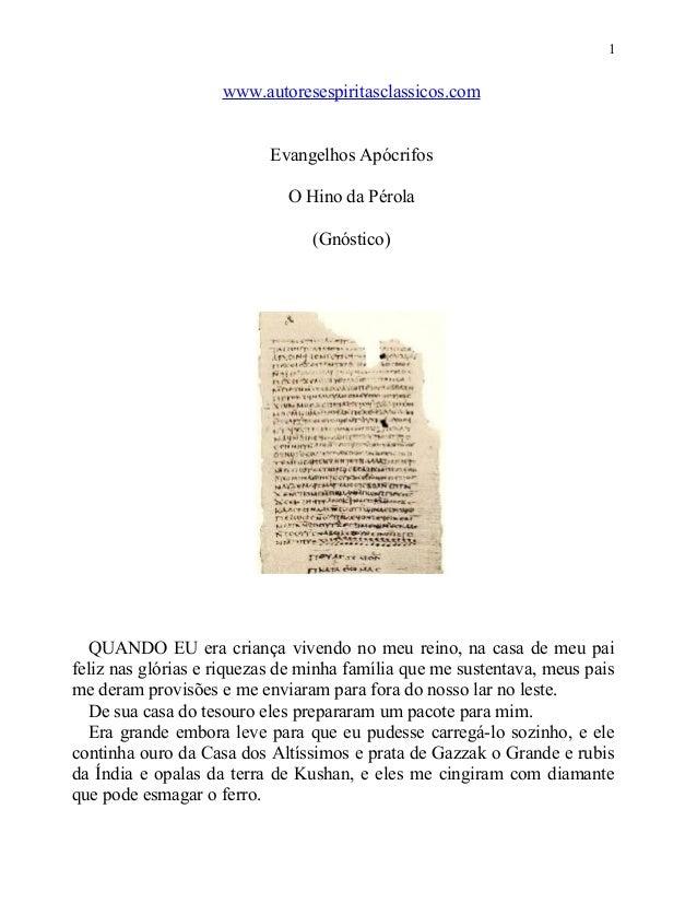 1  www.autoresespiritasclassicos.com Evangelhos Apócrifos O Hino da Pérola (Gnóstico)  QUANDO EU era criança vivendo no me...