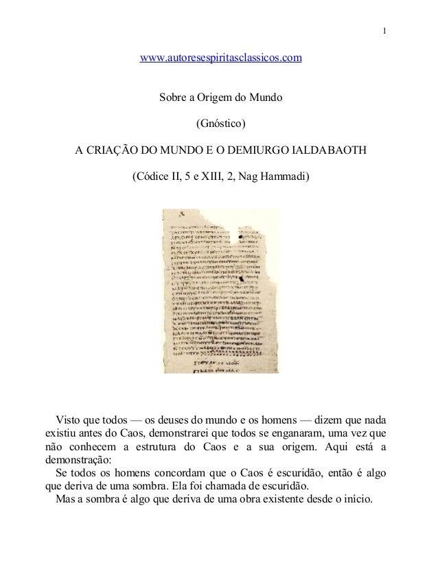 1  www.autoresespiritasclassicos.com Sobre a Origem do Mundo (Gnóstico) A CRIAÇÃO DO MUNDO E O DEMIURGO IALDABAOTH (Códice...