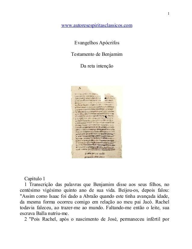 1  www.autoresespiritasclassicos.com Evangelhos Apócrifos Testamento de Benjamim Da reta intenção  Capítulo 1 1 Transcriçã...
