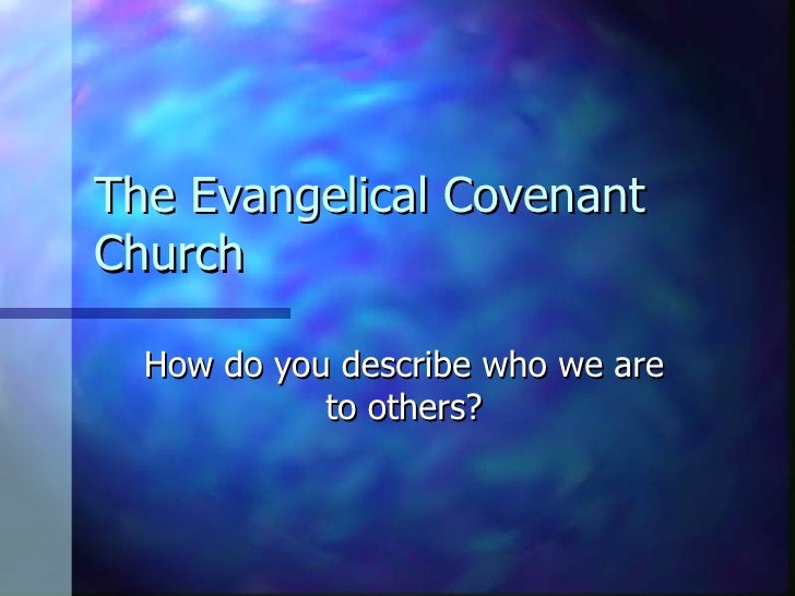 The Evangelical Covenant Church How do you describe who we are to others?