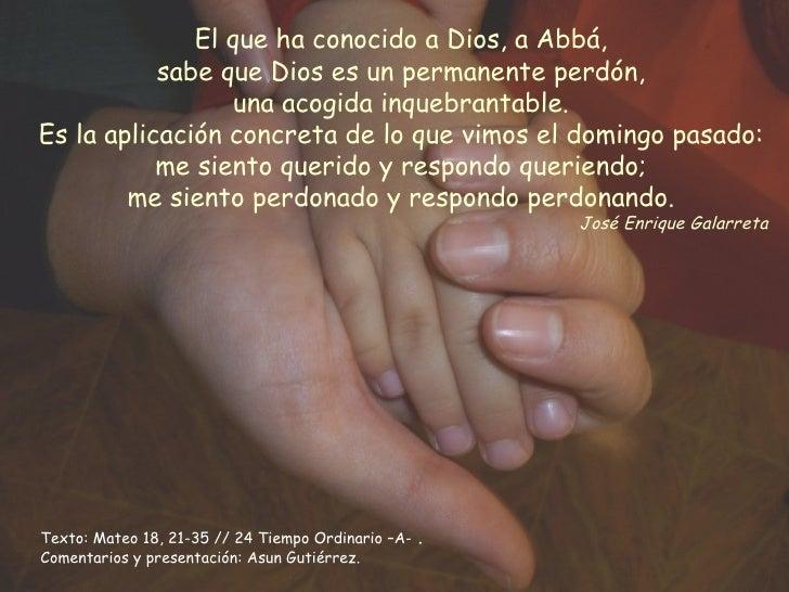 El que ha conocido a Dios, a Abbá, sabe que Dios es un permanente perdón, una acogida inquebrantable. Es la aplicación con...