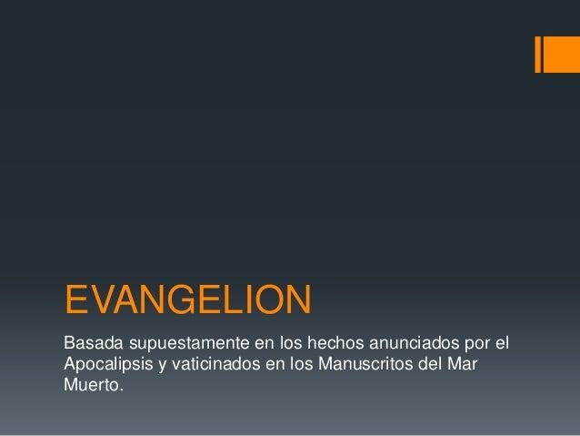 EVANGELION Basada supuestamente en los hechos anunciados por el Apocalipsis y vaticinados en los Manuscritos del Mar Muert...
