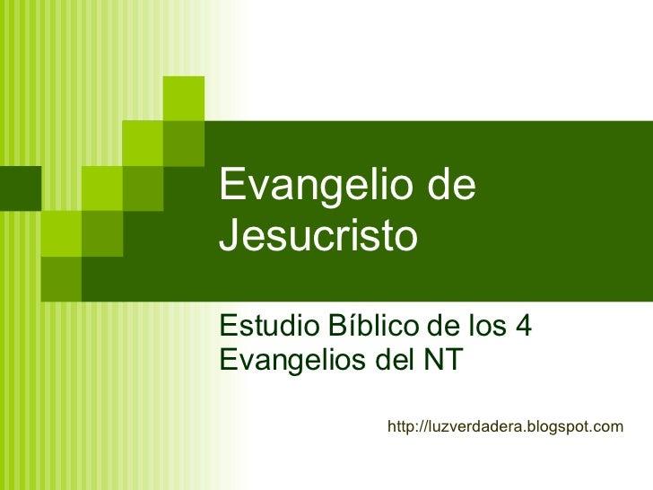 Evangelio de Jesucristo Estudio Bíblico de los 4 Evangelios del NT http:// luzverdadera.blogspot.com