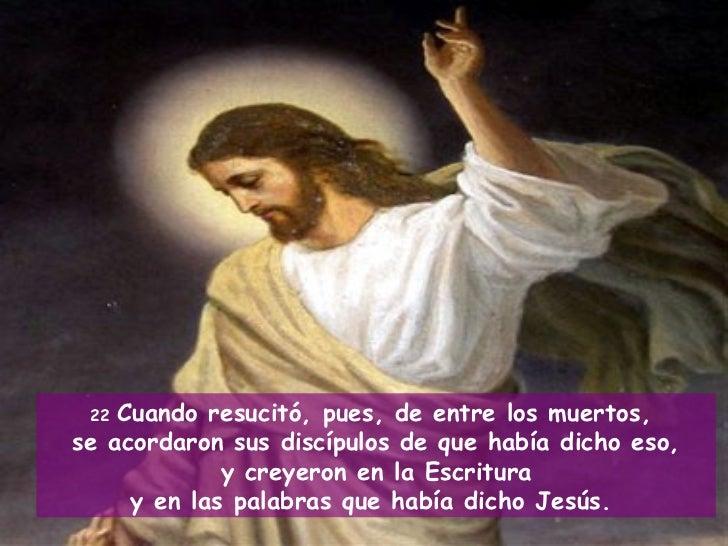 Resultado de imagen de Cuando resucitó, pues, de entre los muertos, se acordaron sus discípulos de que había dicho eso, y creyeron en la Escritura y en las palabras que había dicho Jesús