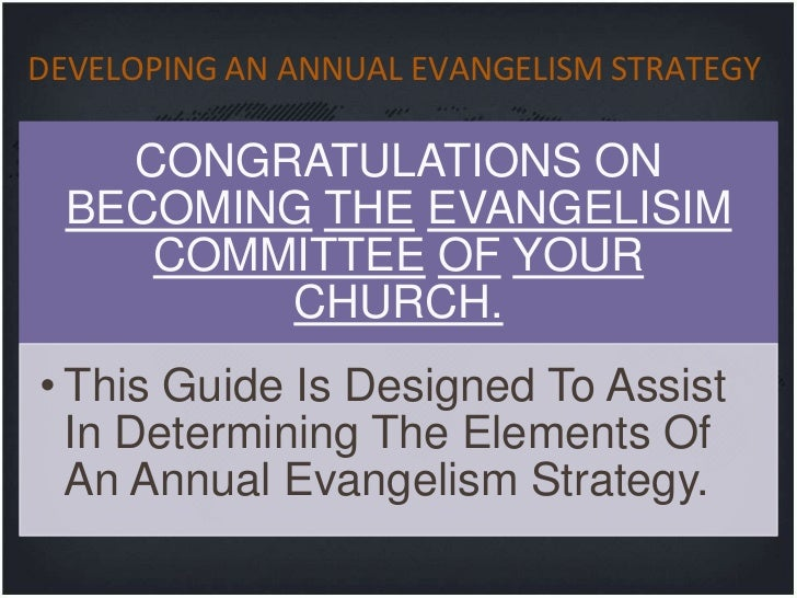 DEVELOPING AN ANNUAL EVANGELISM STRATEGY    CONGRATULATIONS ON  BECOMING THE EVANGELISIM     COMMITTEE OF YOUR         CHU...