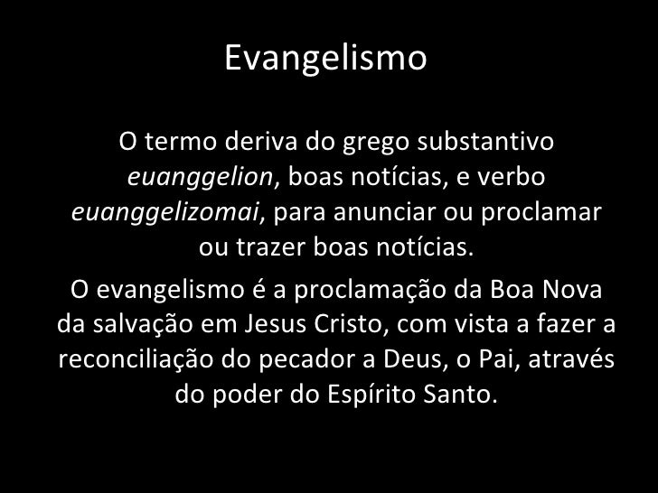 Evangelismo O termo deriva do grego substantivo  euanggelion , boas notícias, e verbo  euanggelizomai , para anunciar ou p...