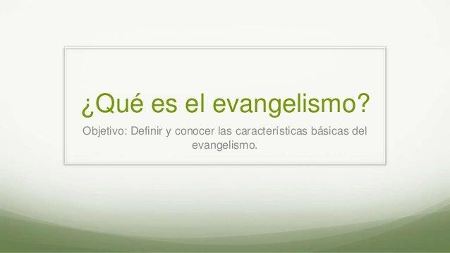 ¿Qué es el evangelismo? Objetivo: Definir y conocer las características básicas del evangelismo.