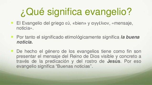 ¿Qué significa evangelio?  El Evangelio del griego εὐ, «bien» y αγγέλιον, «mensaje, noticia».  Por tanto el significado ...