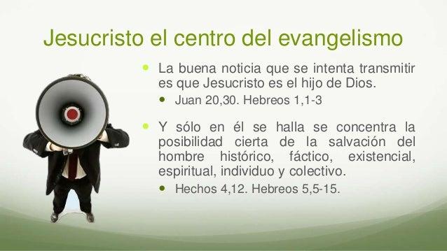 Jesucristo el centro del evangelismo  La buena noticia que se intenta transmitir es que Jesucristo es el hijo de Dios.  ...