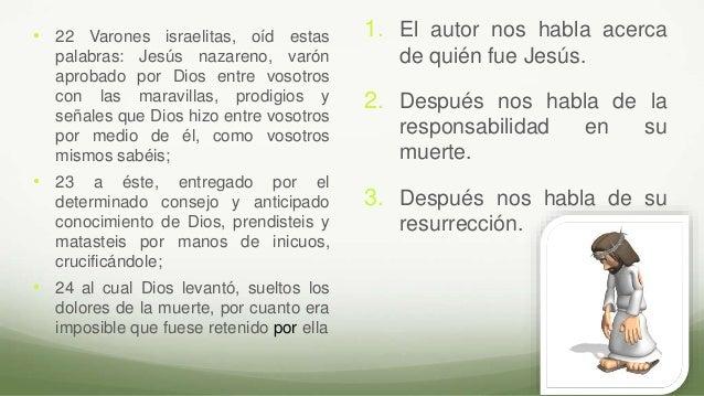 1. El autor nos habla acerca de quién fue Jesús. 2. Después nos habla de la responsabilidad en su muerte. 3. Después nos h...