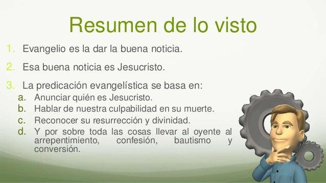 Resumen de lo visto 1. Evangelio es la dar la buena noticia. 2. Esa buena noticia es Jesucristo. 3. La predicación evangel...