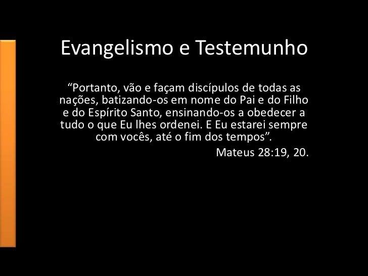 """Evangelismo e Testemunho  """"Portanto, vão e façam discípulos de todas asnações, batizando-os em nome do Pai e do Filho e do..."""