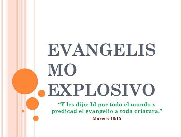 """EVANGELISMO EXPLOSIVO """" Y les dijo:Id por todo el mundo y predicad el evangelio a toda criatura."""" Marcos 16:15"""