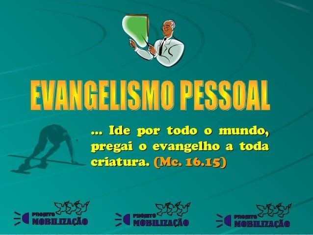 ... Ide por todo o mundo,pregai o evangelho a todacriatura. (Mc. 16.15)