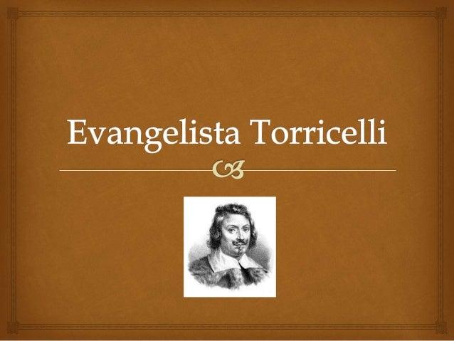   Evangelista Torricelli foi um físico e matemático italiano. Nasceu a 15 de outubro de 1608 em Faenza.  Formou-se no c...