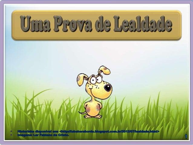 Historinha disponível em: <http://lubeheraborde.blogspot.com.br/2012/07/lealdade.html> Imagens: Lar Fabiano de Cristo.