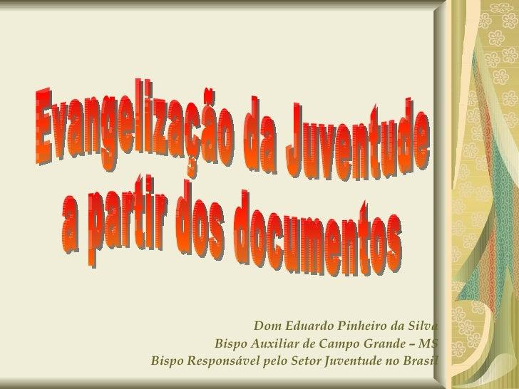 Dom Eduardo Pinheiro da Silva Bispo Auxiliar de Campo Grande – MS Bispo Responsável pelo Setor Juventude no Brasil Evangel...