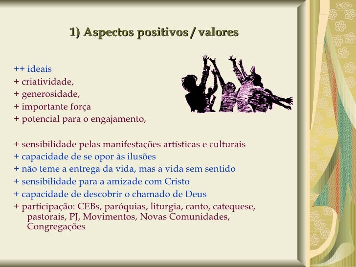 1) Aspectos positivos / valores <ul><li>++ ideais </li></ul><ul><li>+ criatividade,  </li></ul><ul><li>+ generosidade,  </...