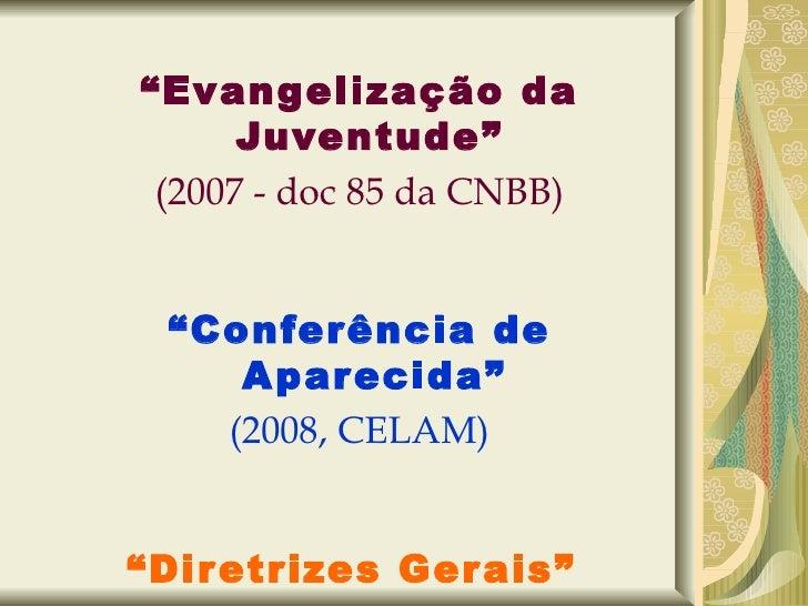 """"""" Evangelização da Juventude""""   (2007 - doc 85 da CNBB) """" Conferência de Aparecida"""" (2008, CELAM) """" Diretrizes Gerais""""  (2..."""