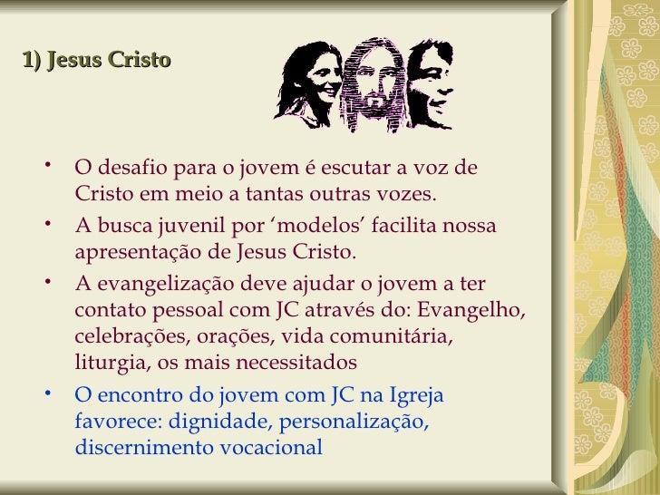 1) Jesus Cristo <ul><ul><li>O desafio para o jovem é escutar a voz de Cristo em meio a tantas outras vozes. </li></ul></ul...