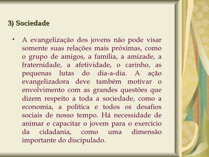 3) Sociedade <ul><ul><li>A evangelização dos jovens não pode visar somente suas relações mais próximas, como o grupo de am...