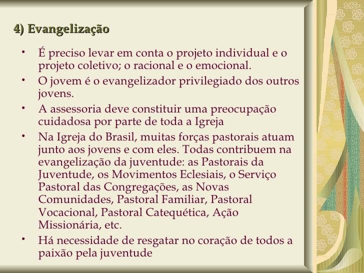 4) Evangelização <ul><ul><li>É preciso levar em conta o projeto individual e o projeto coletivo; o racional e o emocional....