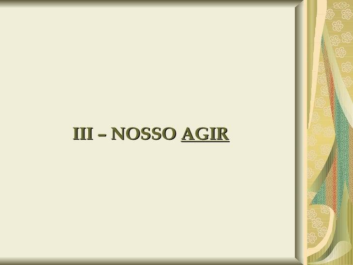 III – NOSSO  AGIR