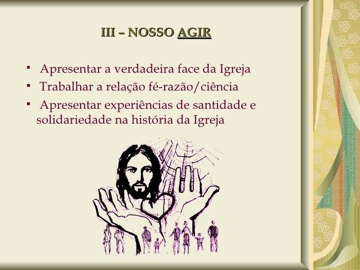 III – NOSSO  AGIR <ul><ul><li>Apresentar a verdadeira face da Igreja </li></ul></ul><ul><ul><li>Trabalhar a relação fé-raz...