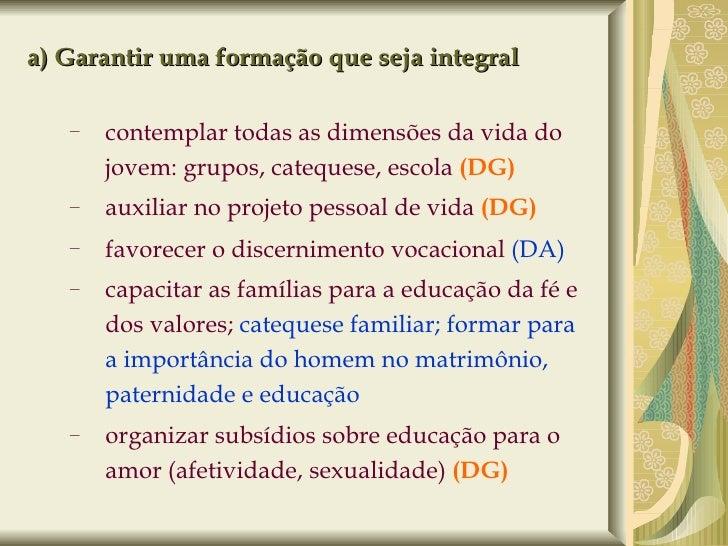 a) Garantir uma formação que seja integral <ul><ul><li>contemplar todas as dimensões da vida do jovem: grupos, catequese, ...