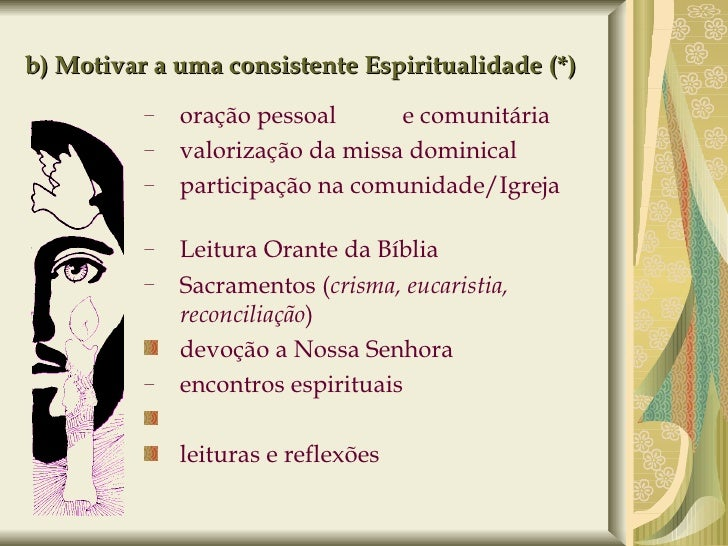 b) Motivar a uma consistente Espiritualidade (*) <ul><ul><li>oração pessoal   (DA)   e comunitária </li></ul></ul><ul><ul>...