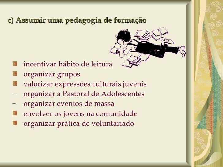 c) Assumir uma pedagogia de formação <ul><ul><li>incentivar hábito de leitura </li></ul></ul><ul><ul><li>organizar grupos ...