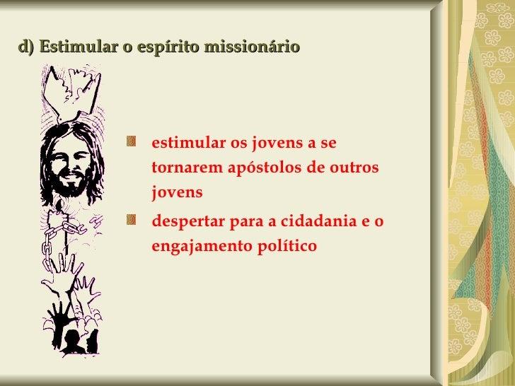 d) Estimular o espírito missionário <ul><ul><li>estimular os jovens a se tornarem apóstolos de outros jovens </li></ul></u...