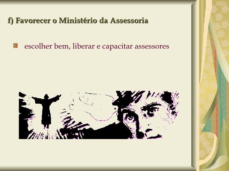 f) Favorecer o Ministério da Assessoria <ul><ul><li>escolher bem, liberar e capacitar assessores  </li></ul></ul><ul><li>p...