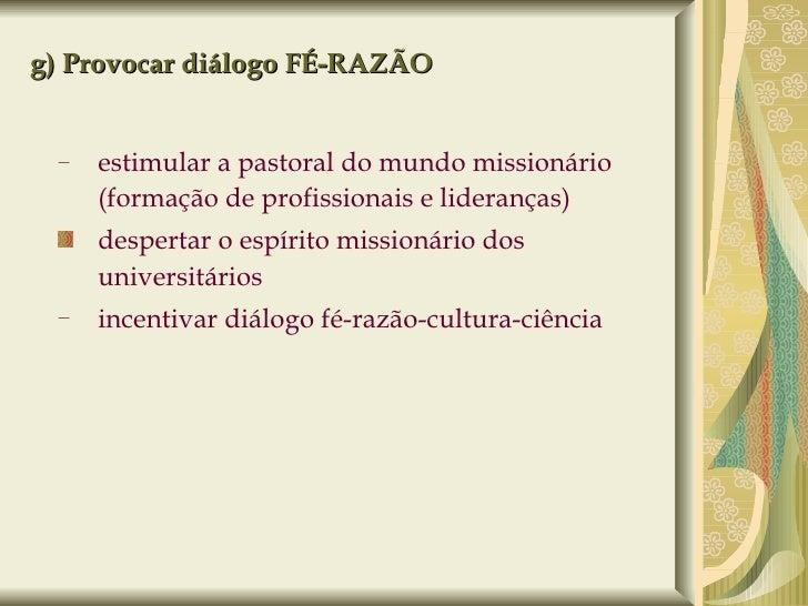 g) Provocar diálogo FÉ-RAZÃO <ul><ul><li>estimular a pastoral do mundo missionário (formação de profissionais e lideranças...
