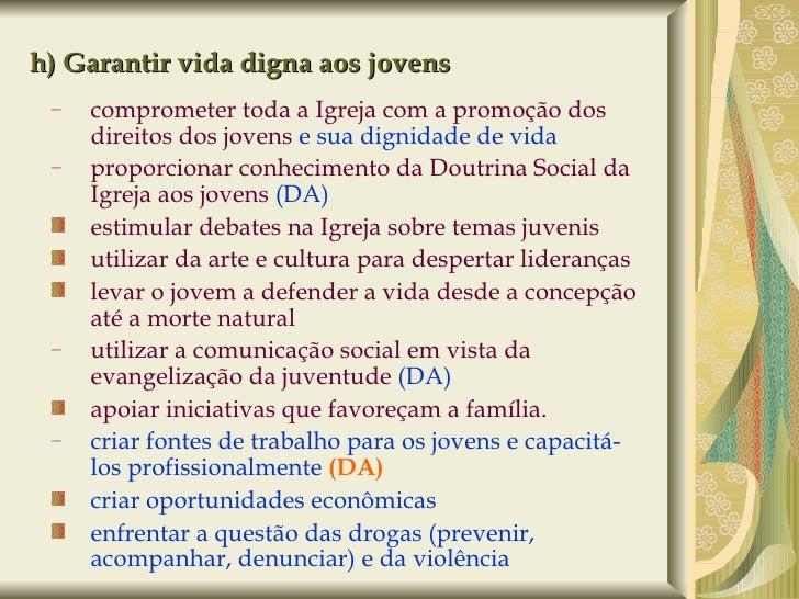h) Garantir vida digna aos jovens <ul><ul><li>comprometer toda a Igreja com a promoção dos direitos dos jovens  e sua dign...