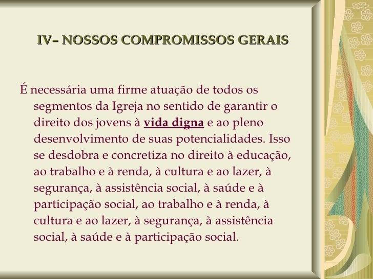 IV– NOSSOS COMPROMISSOS GERAIS <ul><li>É necessária uma firme atuação de todos os segmentos da Igreja no sentido de garant...