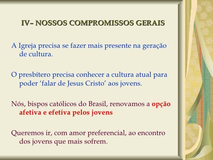IV– NOSSOS COMPROMISSOS GERAIS <ul><li>A Igreja precisa se fazer mais presente na geração de cultura. </li></ul><ul><li>O ...