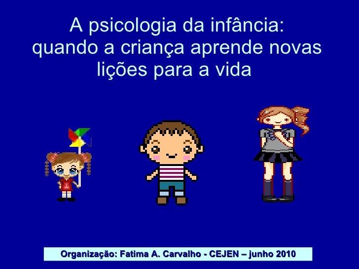 A psicologia da infância: quando a criança aprende novas lições para a vida  Organização: Fatima A. Carvalho - CEJEN – jun...