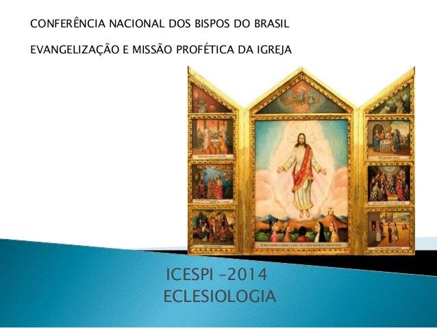 ICESPI –2014 ECLESIOLOGIA CONFERÊNCIA NACIONAL DOS BISPOS DO BRASIL EVANGELIZAÇÃO E MISSÃO PROFÉTICA DA IGREJA
