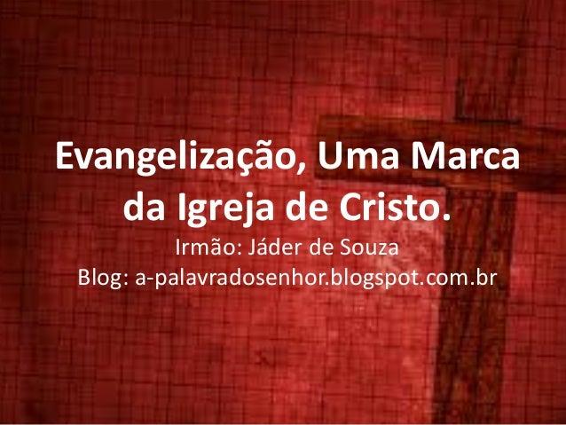 Evangelização, Uma Marca da Igreja de Cristo. Irmão: Jáder de Souza Blog: a-palavradosenhor.blogspot.com.br