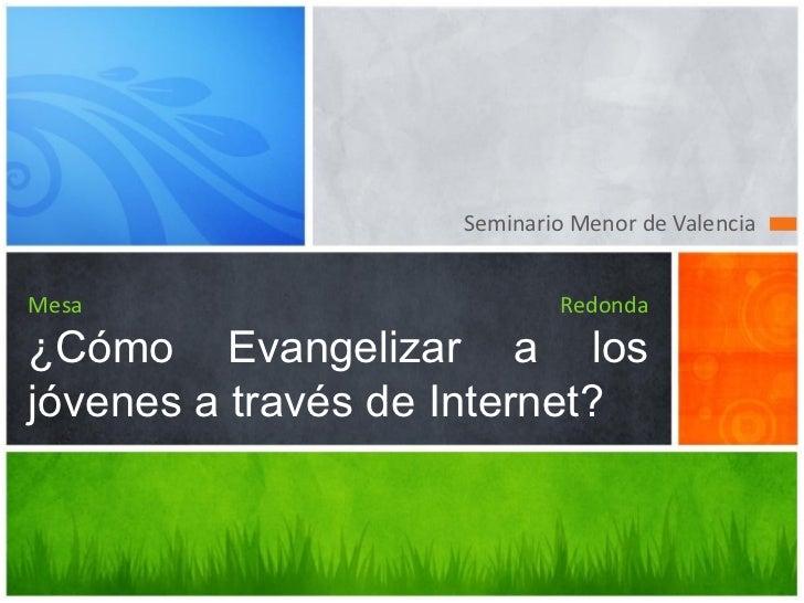 Seminario Menor de ValenciaMesa                        Redonda¿Cómo Evangelizar a losjóvenes a través de Internet?