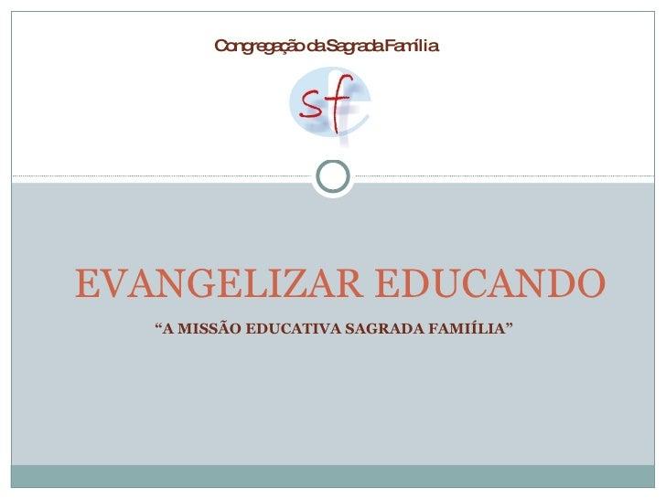 """"""" A MISSÃO EDUCATIVA SAGRADA FAMIÍLIA"""" EVANGELIZAR EDUCANDO  Congregação da Sagrada Família"""