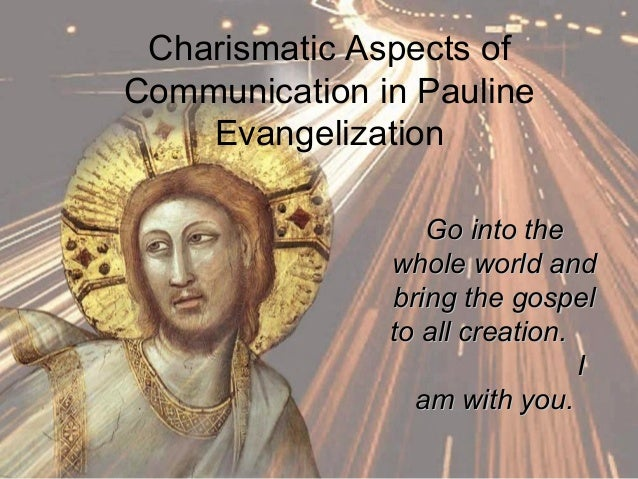 Charismatic Aspects of Communication in Pauline Evangelization Go into theGo into the whole world andwhole world and bring...
