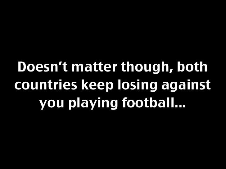 Doesn't matter though, both countries keep losing against    you playing football...