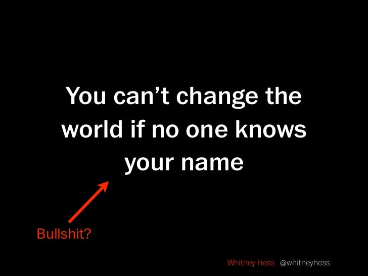 You can't change the     world if no one knows          your name  Bullshit?                   Whitney Hess @whitneyhess