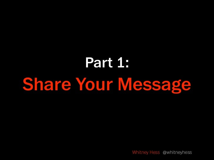 Part 1: Share Your Message                   Whitney Hess @whitneyhess